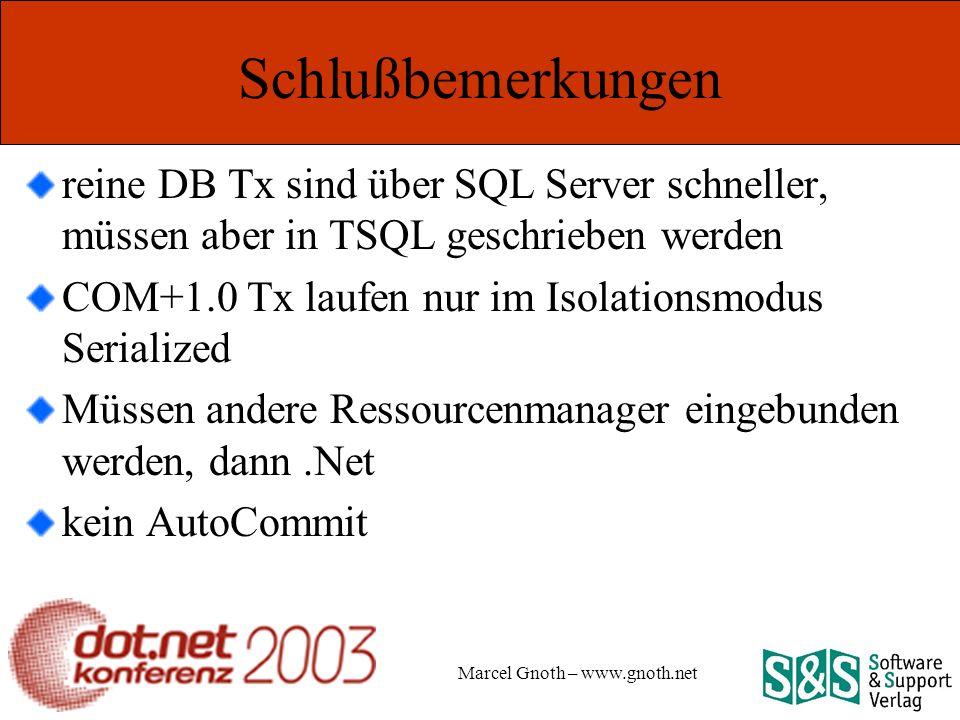 Marcel Gnoth – www.gnoth.net Schlußbemerkungen reine DB Tx sind über SQL Server schneller, müssen aber in TSQL geschrieben werden COM+1.0 Tx laufen nur im Isolationsmodus Serialized Müssen andere Ressourcenmanager eingebunden werden, dann.Net kein AutoCommit
