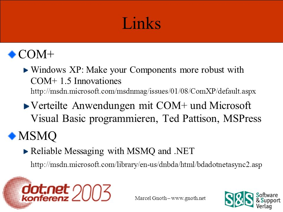 Marcel Gnoth – www.gnoth.net Links COM+ Windows XP: Make your Components more robust with COM+ 1.5 Innovationes http://msdn.microsoft.com/msdnmag/issues/01/08/ComXP/default.aspx Verteilte Anwendungen mit COM+ und Microsoft Visual Basic programmieren, Ted Pattison, MSPress MSMQ Reliable Messaging with MSMQ and.NET http://msdn.microsoft.com/library/en-us/dnbda/html/bdadotnetasync2.asp