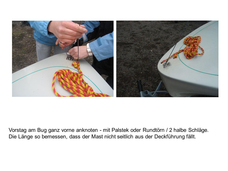 Vorstag am Bug ganz vorne anknoten - mit Palstek oder Rundtörn / 2 halbe Schläge. Die Länge so bemessen, dass der Mast nicht seitlich aus der Deckführ
