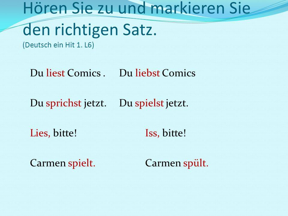 Hören Sie zu und markieren Sie den richtigen Satz. (Deutsch ein Hit 1. L6) Du liest Comics. Du liebst Comics Du sprichst jetzt. Du spielst jetzt. Lies