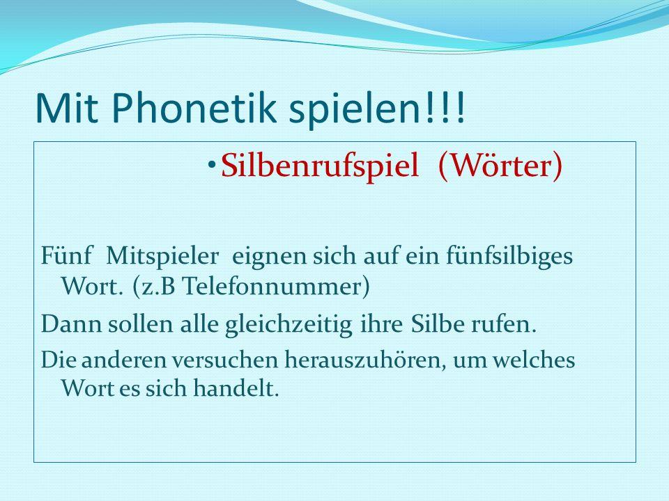 Mit Phonetik spielen!!! Silbenrufspiel (Wörter) Fünf Mitspieler eignen sich auf ein fünfsilbiges Wort. (z.B Telefonnummer) Dann sollen alle gleichzeit