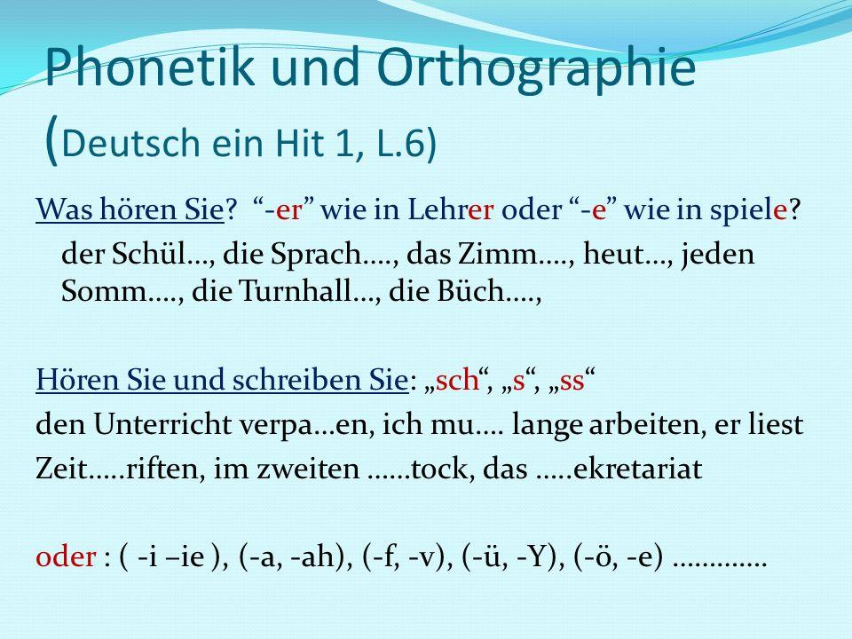 Phonetik und Orthographie ( Deutsch ein Hit 1, L.6) Was hören Sie? -er wie in Lehrer oder -e wie in spiele? der Schül…, die Sprach…., das Zimm…., heut