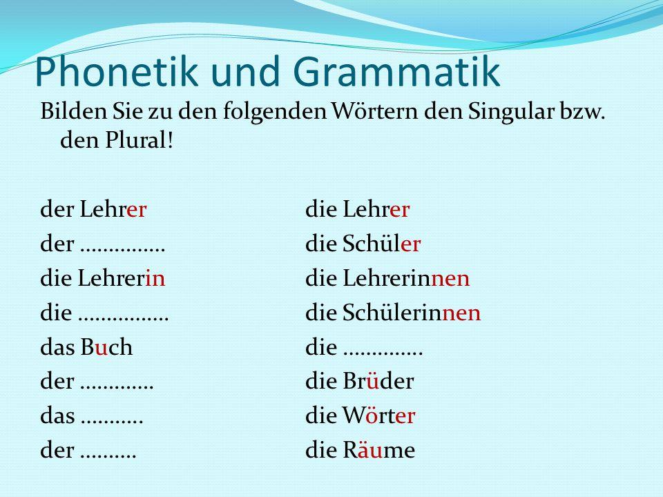 Phonetik und Grammatik Bilden Sie zu den folgenden Wörtern den Singular bzw. den Plural! der Lehrerdie Lehrer der …………… die Schüler die Lehrerindie Le