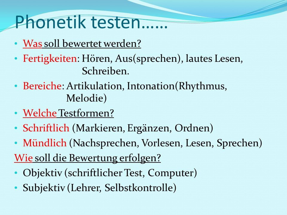 Phonetik testen…… Was soll bewertet werden? Fertigkeiten: Hören, Aus(sprechen), lautes Lesen, Schreiben. Bereiche: Artikulation, Intonation(Rhythmus,