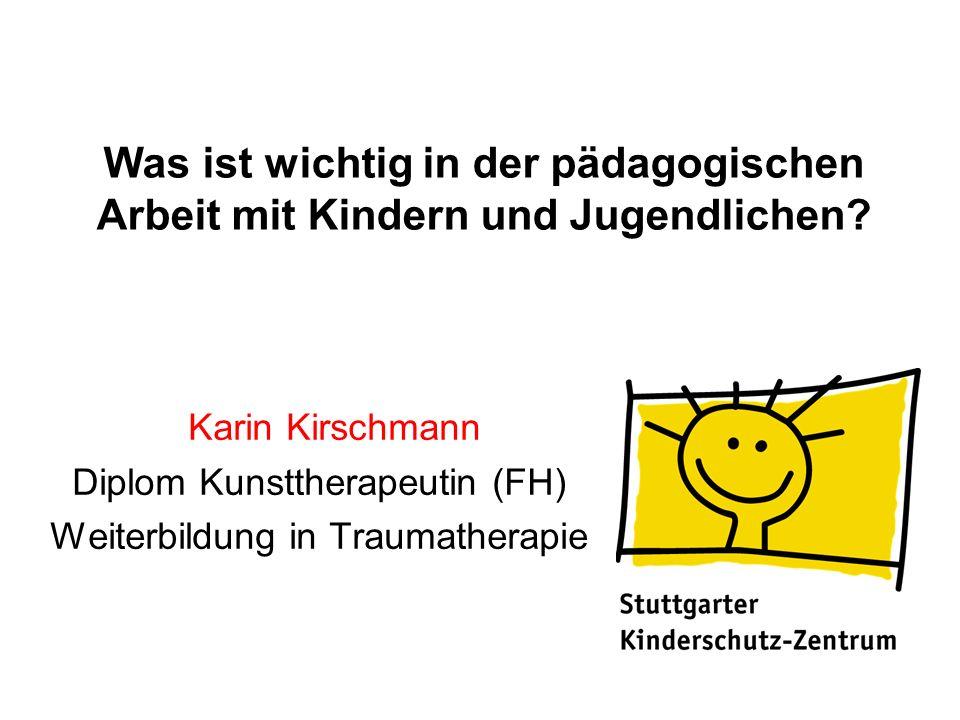 Was ist wichtig in der pädagogischen Arbeit mit Kindern und Jugendlichen? Karin Kirschmann Diplom Kunsttherapeutin (FH) Weiterbildung in Traumatherapi