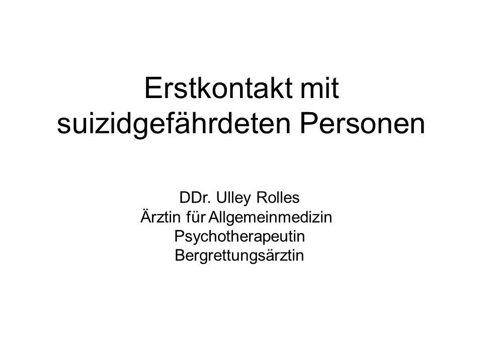 Erstkontakt mit suizidgefährdeten Personen DDr. Ulley Rolles Ärztin für Allgemeinmedizin Psychotherapeutin Bergrettungsärztin