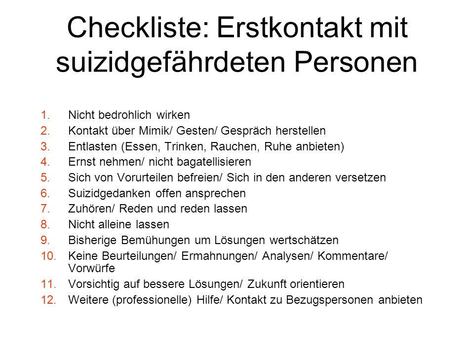 Checkliste: Erstkontakt mit suizidgefährdeten Personen 1.Nicht bedrohlich wirken 2.Kontakt über Mimik/ Gesten/ Gespräch herstellen 3.Entlasten (Essen,