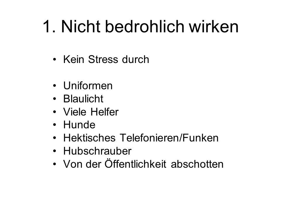 1. Nicht bedrohlich wirken Kein Stress durch Uniformen Blaulicht Viele Helfer Hunde Hektisches Telefonieren/Funken Hubschrauber Von der Öffentlichkeit