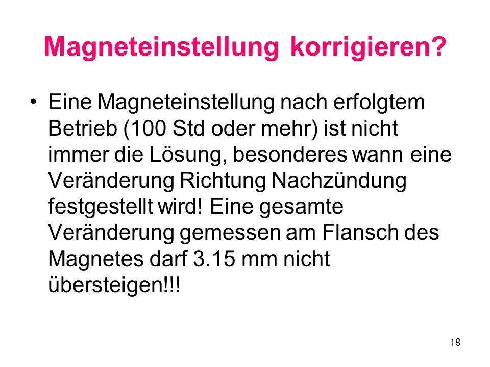 18 Magneteinstellung korrigieren? Eine Magneteinstellung nach erfolgtem Betrieb (100 Std oder mehr) ist nicht immer die Lösung, besonderes wann eine V