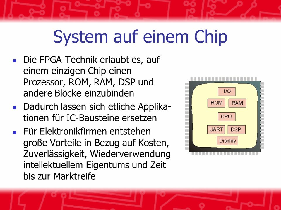 System auf einem Chip Die FPGA-Technik erlaubt es, auf einem einzigen Chip einen Prozessor, ROM, RAM, DSP und andere Blöcke einzubinden Dadurch lassen sich etliche Applika- tionen für IC-Bausteine ersetzen Für Elektronikfirmen entstehen große Vorteile in Bezug auf Kosten, Zuverlässigkeit, Wiederverwendung intellektuellem Eigentums und Zeit bis zur Marktreife