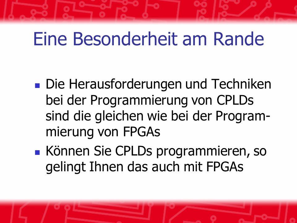 Eine Besonderheit am Rande Die Herausforderungen und Techniken bei der Programmierung von CPLDs sind die gleichen wie bei der Program- mierung von FPGAs Können Sie CPLDs programmieren, so gelingt Ihnen das auch mit FPGAs