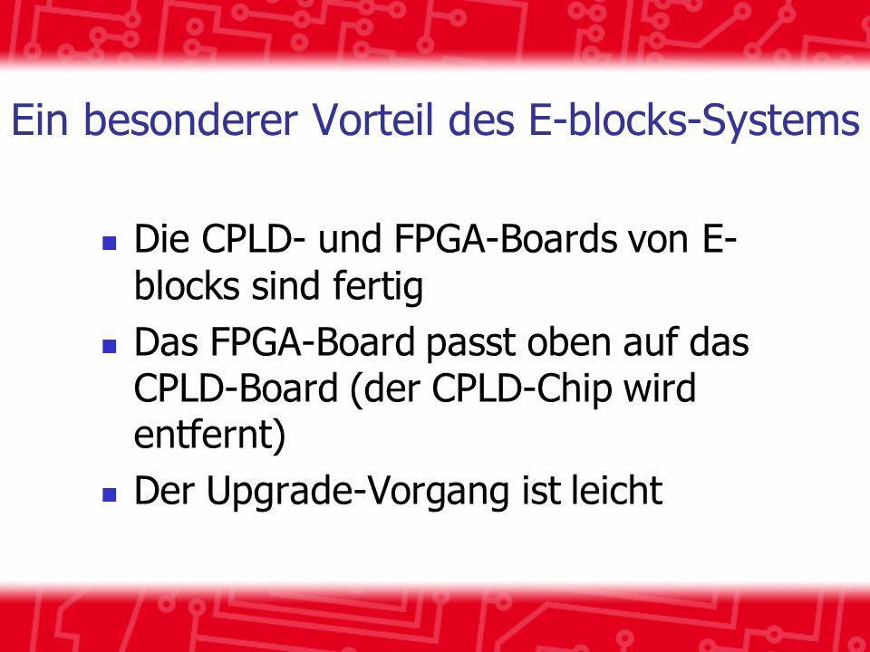 Ein besonderer Vorteil des E-blocks-Systems Die CPLD- und FPGA-Boards von E- blocks sind fertig Das FPGA-Board passt oben auf das CPLD-Board (der CPLD