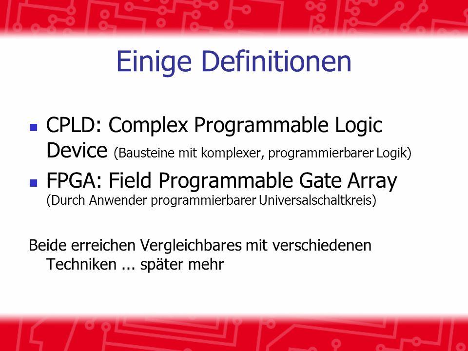 Einige Definitionen CPLD: Complex Programmable Logic Device (Bausteine mit komplexer, programmierbarer Logik) FPGA: Field Programmable Gate Array (Dur