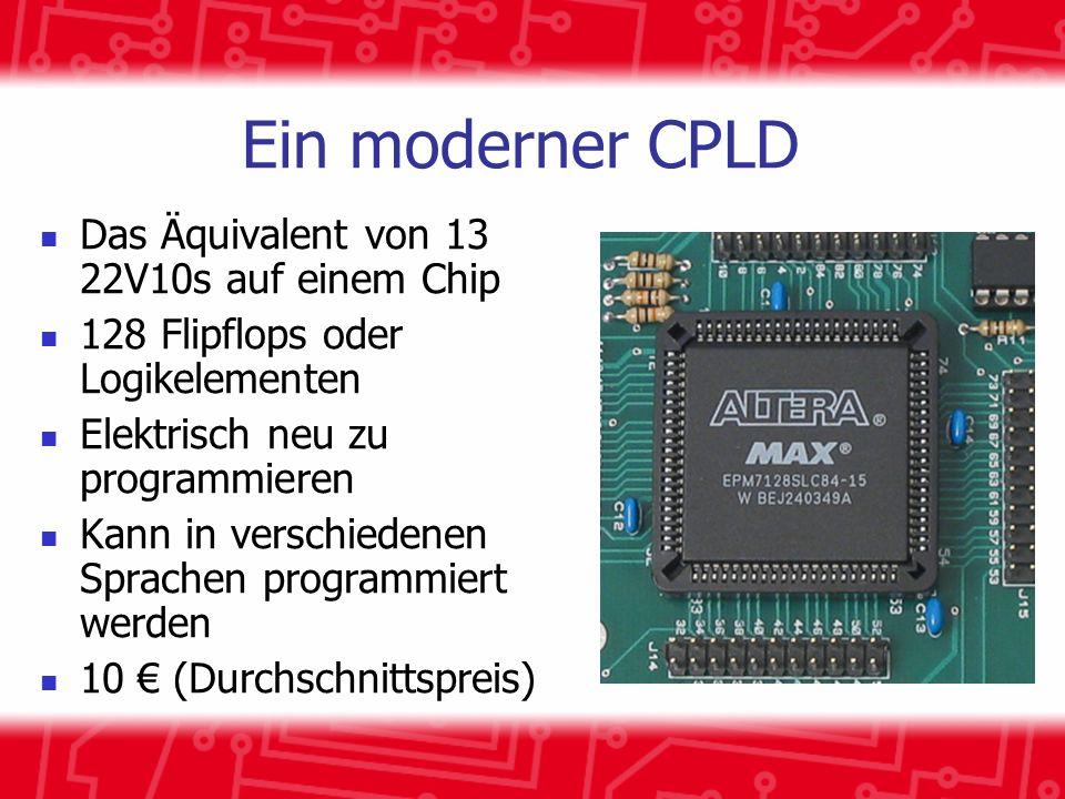 Ein moderner CPLD Das Äquivalent von 13 22V10s auf einem Chip 128 Flipflops oder Logikelementen Elektrisch neu zu programmieren Kann in verschiedenen Sprachen programmiert werden 10 (Durchschnittspreis)