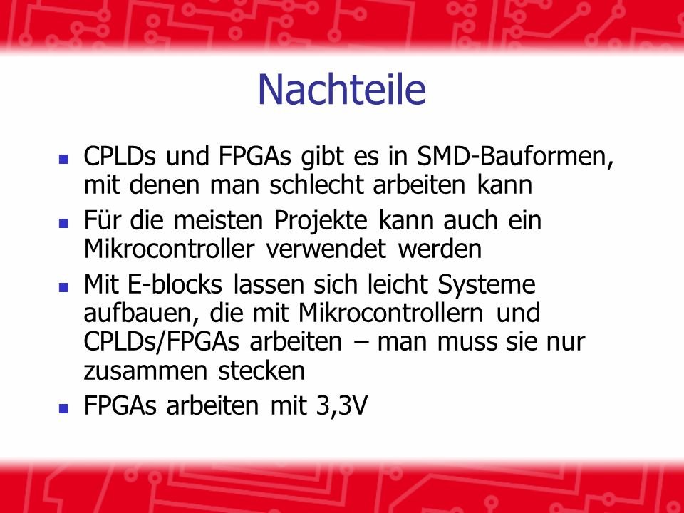 Nachteile CPLDs und FPGAs gibt es in SMD-Bauformen, mit denen man schlecht arbeiten kann Für die meisten Projekte kann auch ein Mikrocontroller verwendet werden Mit E-blocks lassen sich leicht Systeme aufbauen, die mit Mikrocontrollern und CPLDs/FPGAs arbeiten – man muss sie nur zusammen stecken FPGAs arbeiten mit 3,3V