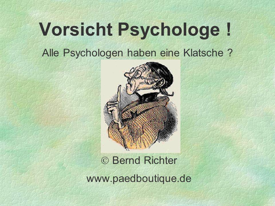 Vorsicht Psychologe ! Alle Psychologen haben eine Klatsche ? Bernd Richter www.paedboutique.de