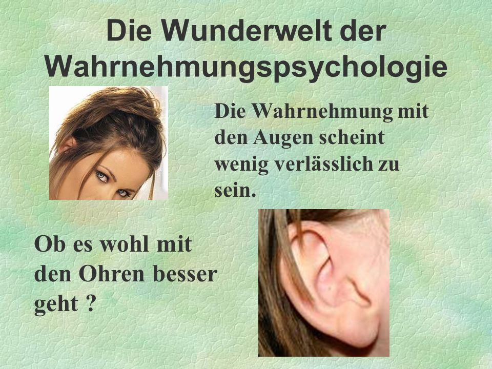 Die Wunderwelt der Wahrnehmungspsychologie Die Wahrnehmung mit den Augen scheint wenig verlässlich zu sein. Ob es wohl mit den Ohren besser geht ?