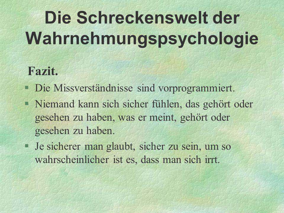 Die Schreckenswelt der Wahrnehmungspsychologie Fazit. §Die Missverständnisse sind vorprogrammiert. §Niemand kann sich sicher fühlen, das gehört oder g