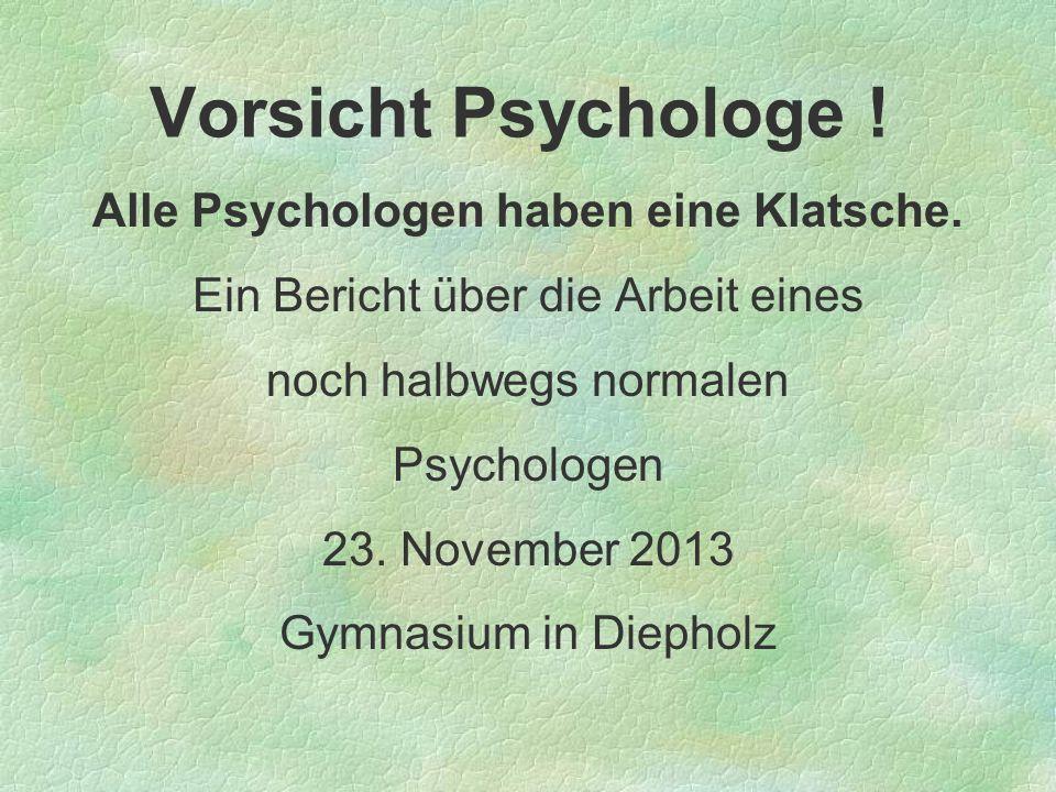 Vorsicht Psychologe ! Alle Psychologen haben eine Klatsche. Ein Bericht über die Arbeit eines noch halbwegs normalen Psychologen 23. November 2013 Gym
