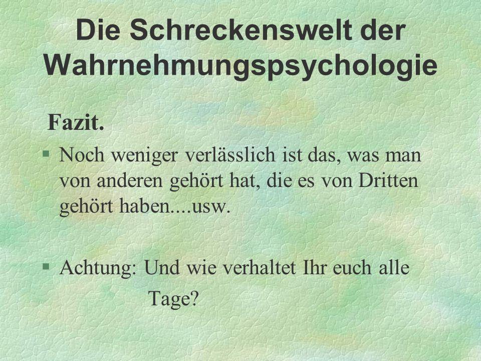 Die Schreckenswelt der Wahrnehmungspsychologie Fazit. §Noch weniger verlässlich ist das, was man von anderen gehört hat, die es von Dritten gehört hab