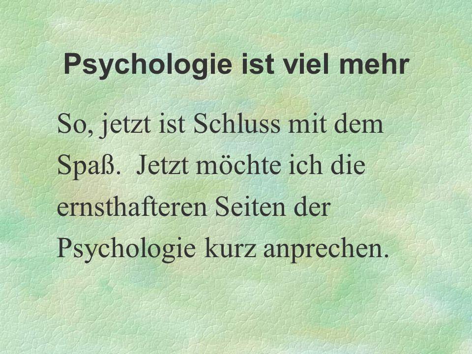 Psychologie ist viel mehr So, jetzt ist Schluss mit dem Spaß. Jetzt möchte ich die ernsthafteren Seiten der Psychologie kurz anprechen.