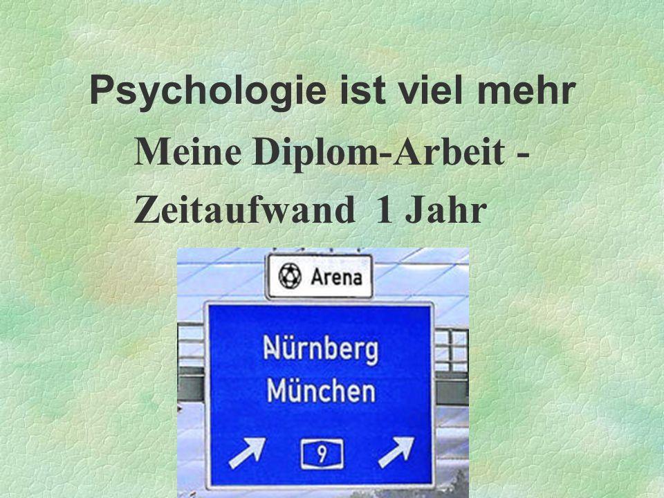 Psychologie ist viel mehr Meine Diplom-Arbeit - Zeitaufwand 1 Jahr
