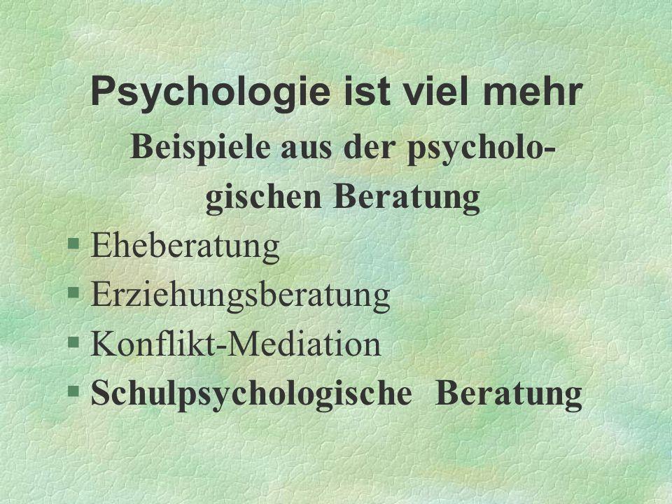 Psychologie ist viel mehr Beispiele aus der psycholo- gischen Beratung §Eheberatung §Erziehungsberatung §Konflikt-Mediation §Schulpsychologische Berat