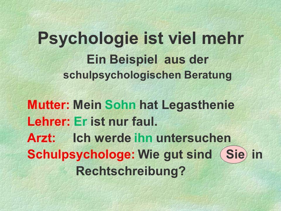 Psychologie ist viel mehr Ein Beispiel aus der schulpsychologischen Beratung Mutter: Mein Sohn hat Legasthenie Lehrer: Er ist nur faul. Arzt: Ich werd