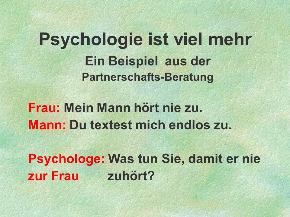 Psychologie ist viel mehr Ein Beispiel aus der Partnerschafts-Beratung Frau: Mein Mann hört nie zu. Mann: Du textest mich endlos zu. Psychologe: Was t