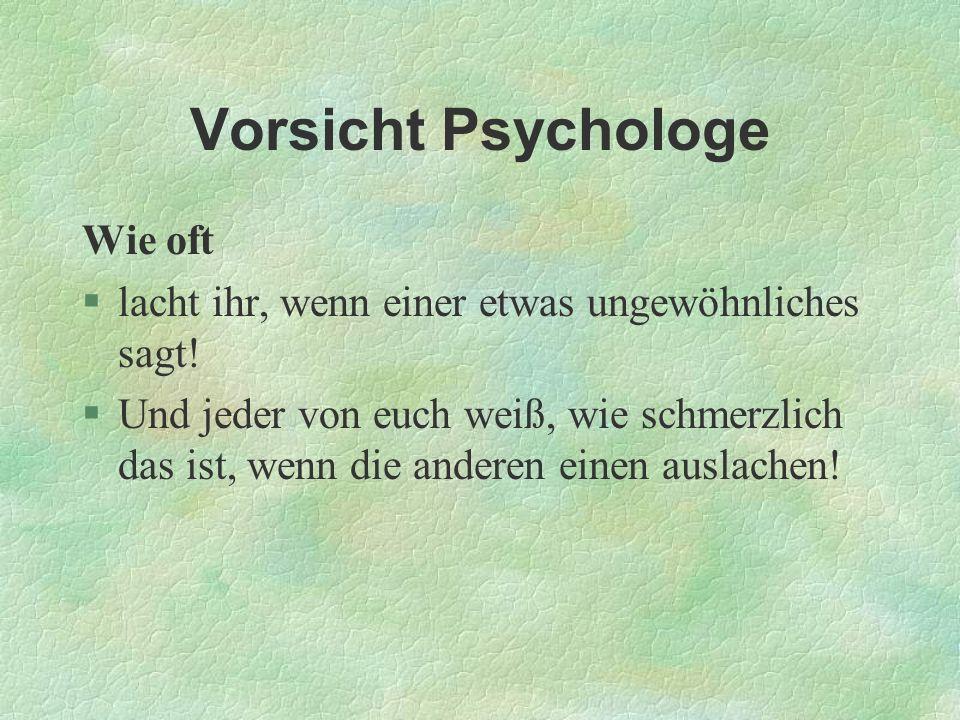 Vorsicht Psychologe Wie oft §lacht ihr, wenn einer etwas ungewöhnliches sagt! §Und jeder von euch weiß, wie schmerzlich das ist, wenn die anderen eine