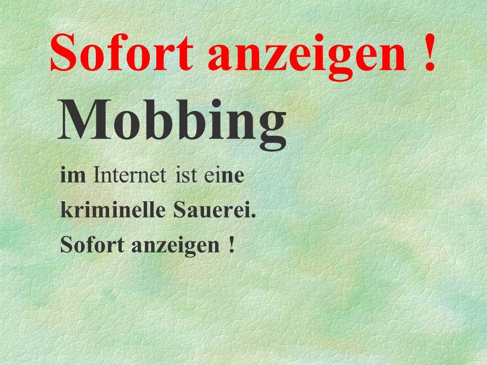 Sofort anzeigen ! Mobbing im Internet ist eine kriminelle Sauerei. Sofort anzeigen !