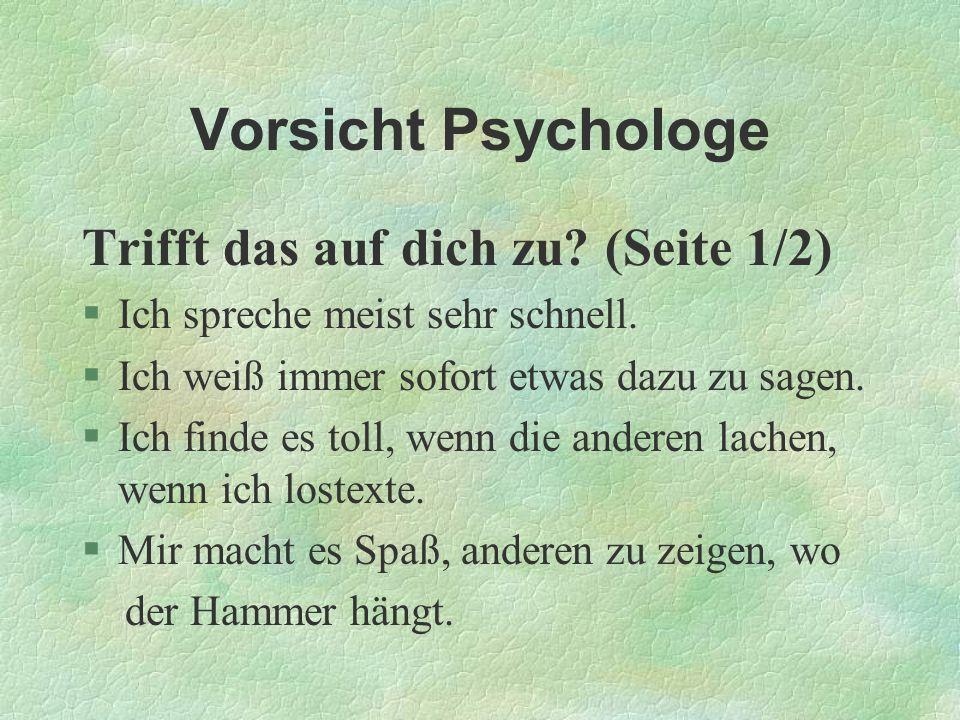 Vorsicht Psychologe Trifft das auf dich zu? (Seite 1/2) §Ich spreche meist sehr schnell. §Ich weiß immer sofort etwas dazu zu sagen. §Ich finde es tol