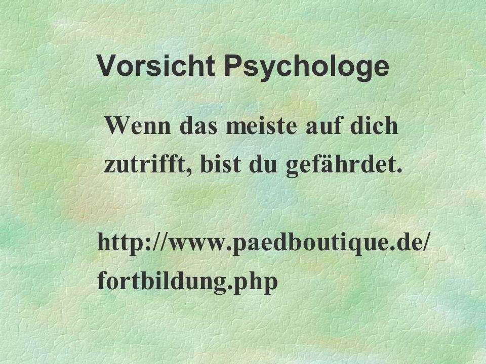 Vorsicht Psychologe Wenn das meiste auf dich zutrifft, bist du gefährdet. http://www.paedboutique.de/ fortbildung.php