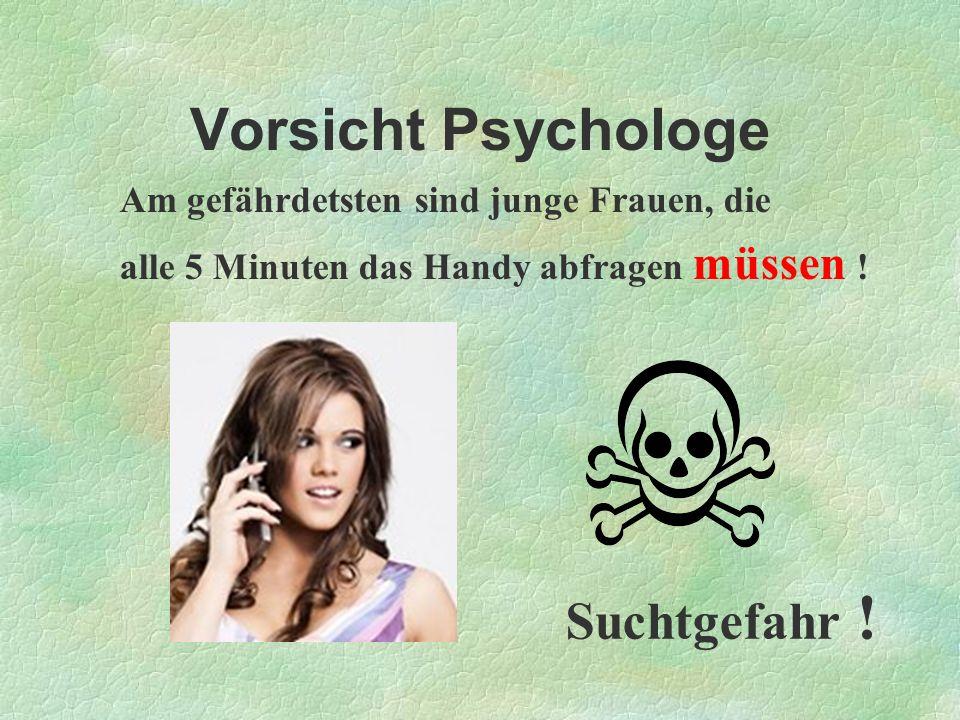 Vorsicht Psychologe Am gefährdetsten sind junge Frauen, die alle 5 Minuten das Handy abfragen müssen ! Suchtgefahr !