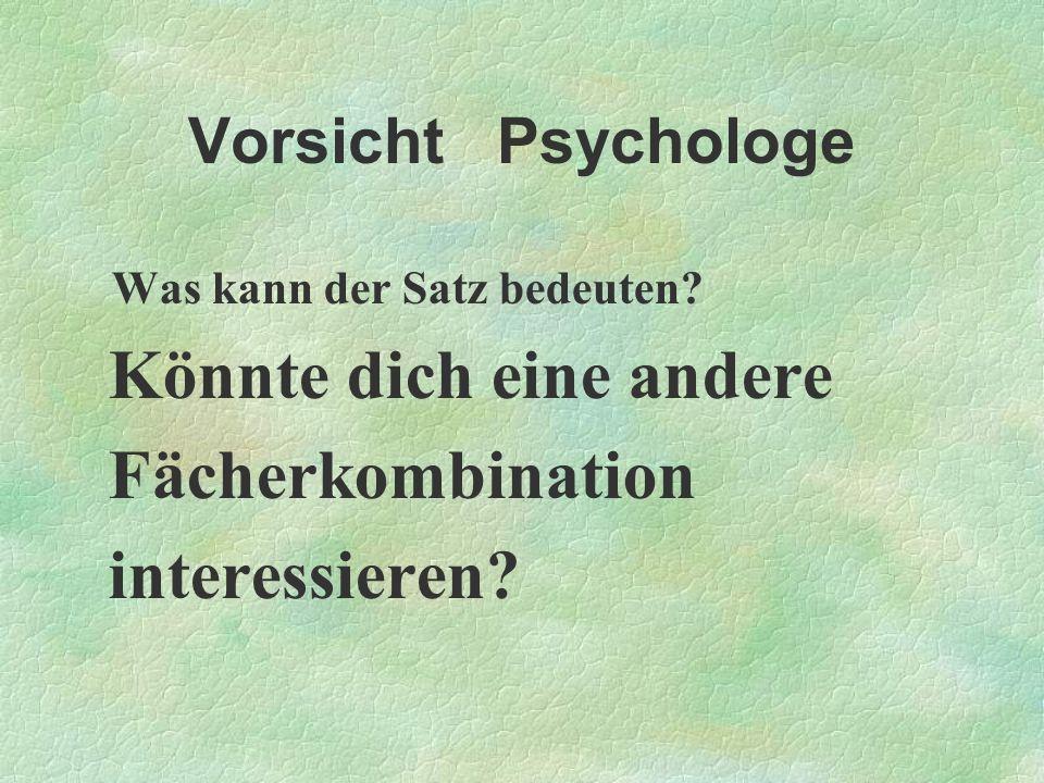 Vorsicht Psychologe Was kann der Satz bedeuten? Könnte dich eine andere Fächerkombination interessieren?