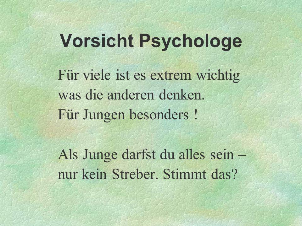 Vorsicht Psychologe Für viele ist es extrem wichtig was die anderen denken. Für Jungen besonders ! Als Junge darfst du alles sein – nur kein Streber.