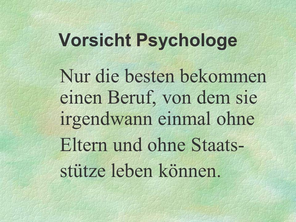 Vorsicht Psychologe Nur die besten bekommen einen Beruf, von dem sie irgendwann einmal ohne Eltern und ohne Staats- stütze leben können.