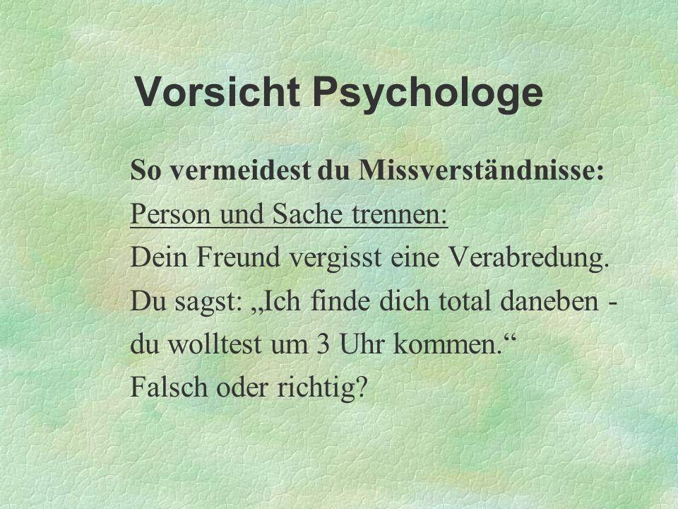 Vorsicht Psychologe So vermeidest du Missverständnisse: Person und Sache trennen: Dein Freund vergisst eine Verabredung. Du sagst: Ich finde dich tota