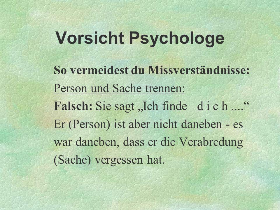 Vorsicht Psychologe So vermeidest du Missverständnisse: Person und Sache trennen: Falsch: Sie sagt Ich finde d i c h.... Er (Person) ist aber nicht da