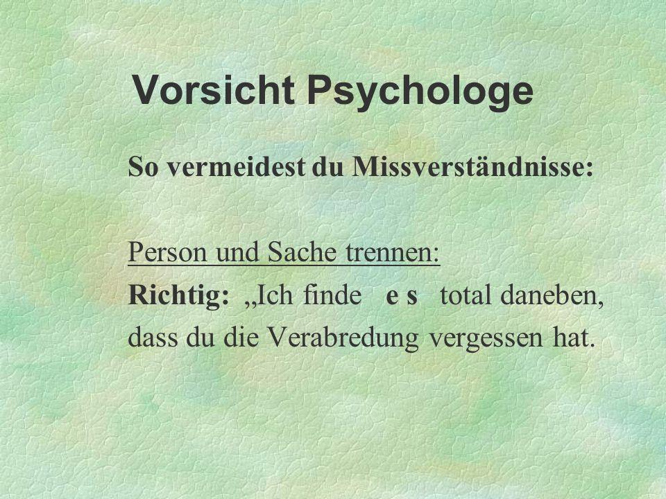 Vorsicht Psychologe So vermeidest du Missverständnisse: Person und Sache trennen: Richtig: Ich finde e s total daneben, dass du die Verabredung verges