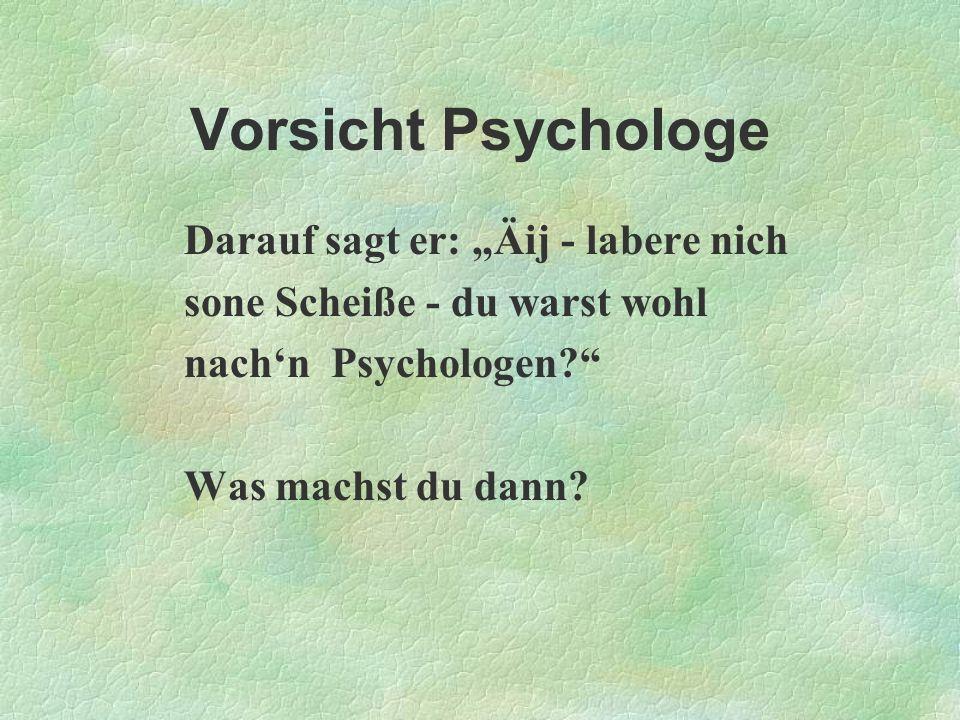 Vorsicht Psychologe Darauf sagt er: Äij - labere nich sone Scheiße - du warst wohl nachn Psychologen? Was machst du dann?