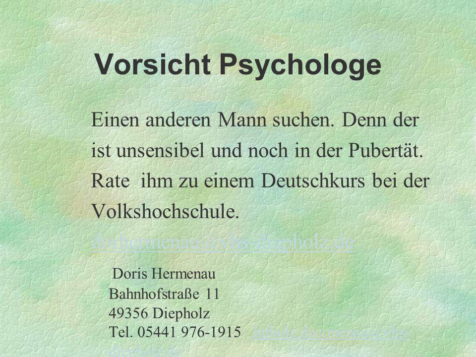Vorsicht Psychologe Einen anderen Mann suchen. Denn der ist unsensibel und noch in der Pubertät. Rate ihm zu einem Deutschkurs bei der Volkshochschule