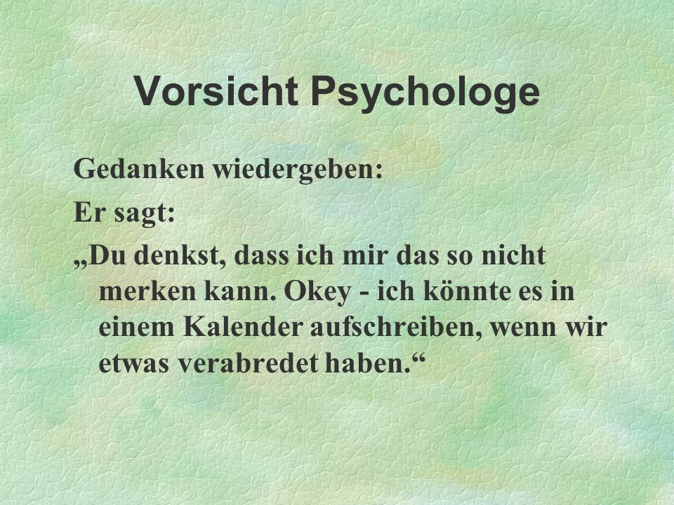 Vorsicht Psychologe Gedanken wiedergeben: Er sagt: Du denkst, dass ich mir das so nicht merken kann. Okey - ich könnte es in einem Kalender aufschreib