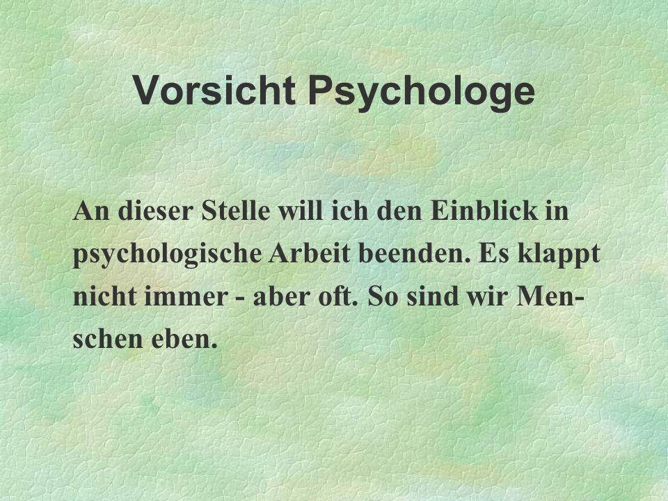 Vorsicht Psychologe An dieser Stelle will ich den Einblick in psychologische Arbeit beenden. Es klappt nicht immer - aber oft. So sind wir Men- schen