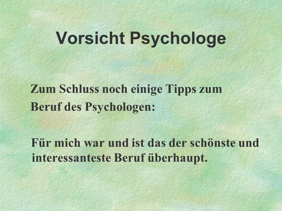 Vorsicht Psychologe Zum Schluss noch einige Tipps zum Beruf des Psychologen: Für mich war und ist das der schönste und interessanteste Beruf überhaupt