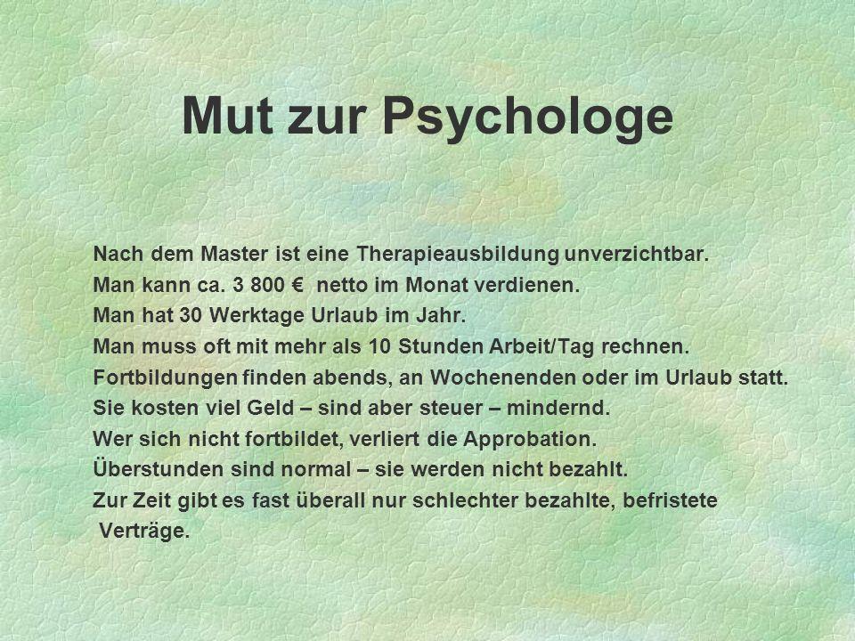 Mut zur Psychologe Nach dem Master ist eine Therapieausbildung unverzichtbar. Man kann ca. 3 800 netto im Monat verdienen. Man hat 30 Werktage Urlaub