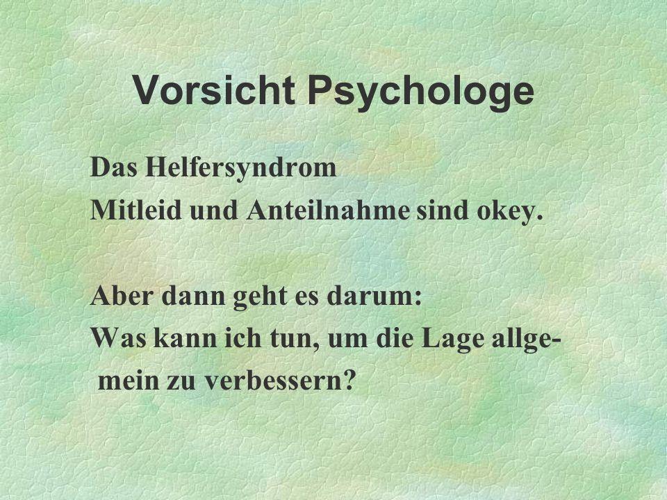 Vorsicht Psychologe Das Helfersyndrom Mitleid und Anteilnahme sind okey. Aber dann geht es darum: Was kann ich tun, um die Lage allge- mein zu verbess