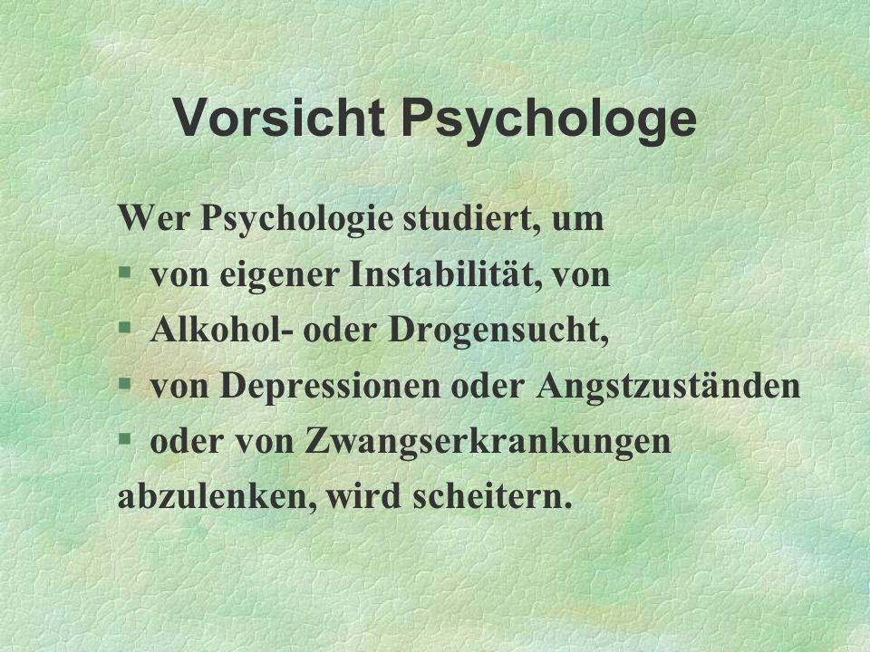 Vorsicht Psychologe Wer Psychologie studiert, um §von eigener Instabilität, von §Alkohol- oder Drogensucht, §von Depressionen oder Angstzuständen §ode