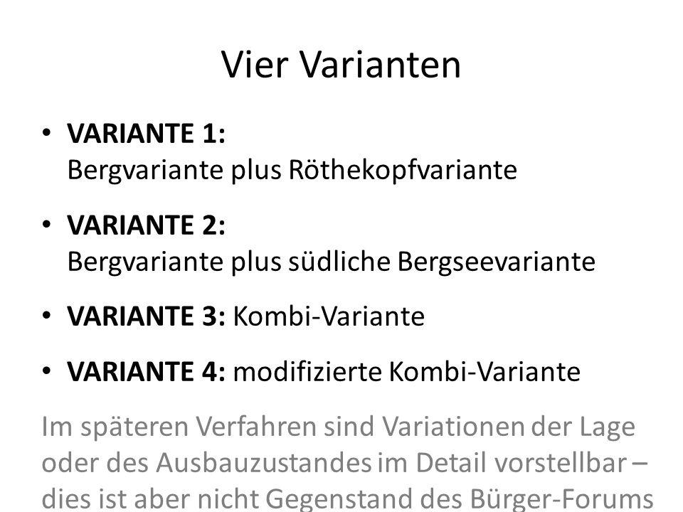 Vier Varianten VARIANTE 1: Bergvariante plus Röthekopfvariante VARIANTE 2: Bergvariante plus südliche Bergseevariante VARIANTE 3: Kombi-Variante VARIANTE 4: modifizierte Kombi-Variante Im späteren Verfahren sind Variationen der Lage oder des Ausbauzustandes im Detail vorstellbar – dies ist aber nicht Gegenstand des Bürger-Forums