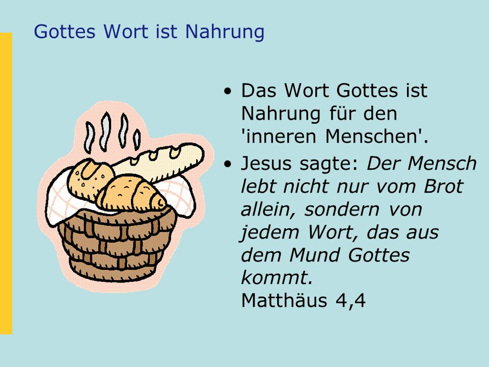 Gottes Wort ist Nahrung Das Wort Gottes ist Nahrung für den 'inneren Menschen'. Jesus sagte: Der Mensch lebt nicht nur vom Brot allein, sondern von je